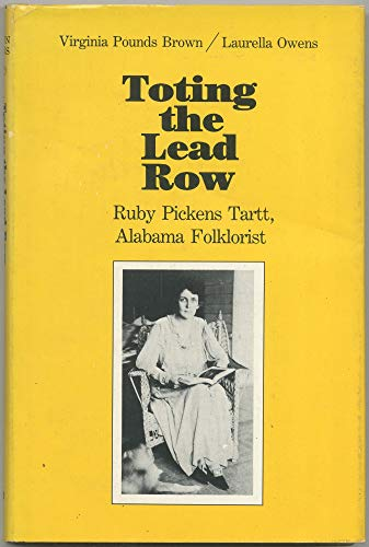 Toting the Lead Row: Ruby Pickens Tartt, Alabama Folklorist: Brown, Virginia Pounds; Owens, ...