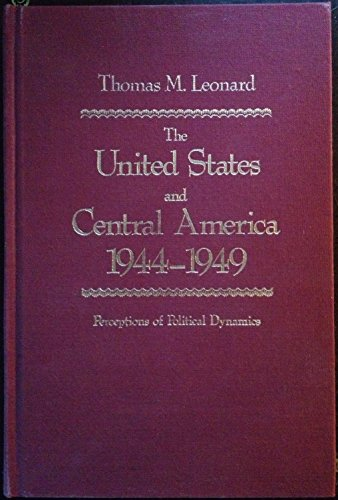 The United States and Central America 1944-1949: Perceptions of Political Dynamics: Leonard, Thomas...