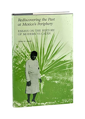 Rediscovering the past at Mexico's periphery : essays on the history of modern Yucatan.: ...
