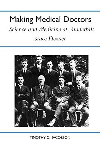 Making Medical Doctors: Science and Medicine at Vanderbilt since Flexner (History Amer Science &amp...