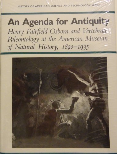 9780817305369: An Agenda for Antiquity: Henry Fairfield Osborn & Vertebrate Paleontology at the American Museum of Natural History, 1890-1935 (History of American Science and Technology Series)
