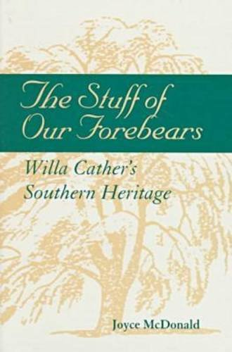 The Stuff of Our Forebears: Willa Cather's Southern Heritage: Mcdonald, Joyce