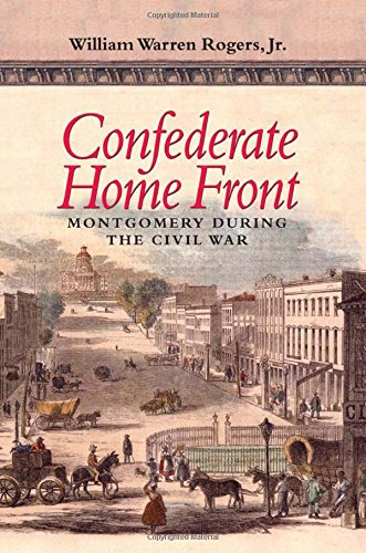 Confederate Home Front: Montgomery During the Civil War: Rogers, William Warren;Atkins, Leah Rawls;...