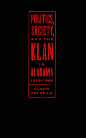 Politics, Society, and the Klan in Alabama, 1915-1949: Feldman, Glenn