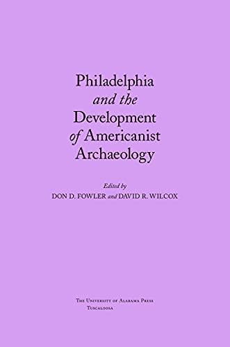 Philadelphia and the Development of Americanist Archaeology: Editor-Don Fowler; Editor-David