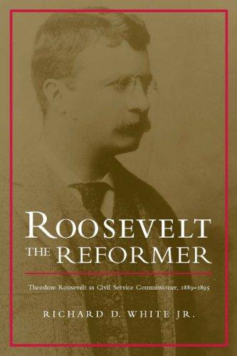 Roosevelt the Reformer: Theodore Roosevelt as Civil Service Commissioner, 1889-1895: White Jr, ...