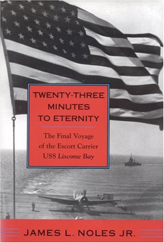 Twenty-Three Minutes to Eternity: The Final Voyage of the Escort Carrier USS Liscome Bay: Noles Jr....