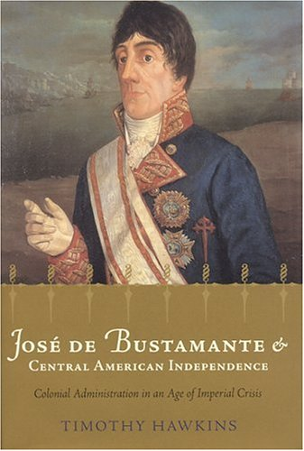 9780817314279: José de Bustamante and Central American Independence: Colonial Administration in an Age of Imperial Crisis (Atlantic Crossings)