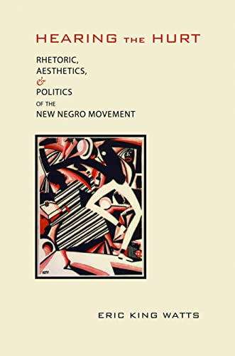 Hearing the Hurt: Rhetoric, Aesthetics, and Politics of the New Negro Movement (Albma Rhetoric Cult...