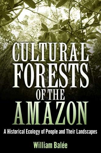 Cultural Forests of the Amazon: A Historical Ecology of People and Their Landscapes: Balée Ph.D., ...