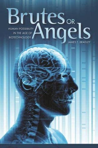 Brutes or Angels: Human Possibility in the Age of Biotechnology (Hardcover): James T. Bradley