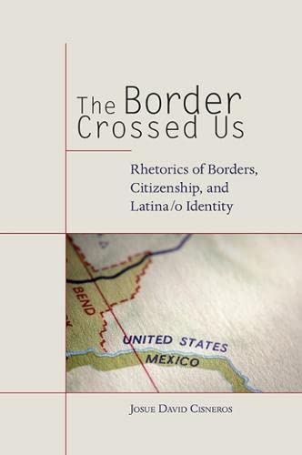The Border Crossed Us: Rhetorics of Borders, Citizenship, and Latina/o Identity (Albma ...