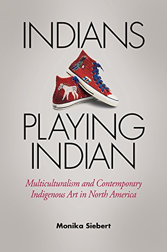 Indians Playing Indian: Multiculturalism and Contemporary Indigenous Art in North America: Siebert,...