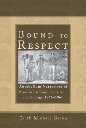 9780817318833: Bound to Respect: Antebellum Narratives of Black Imprisonment, Servitude, and Bondage, 1816-1861