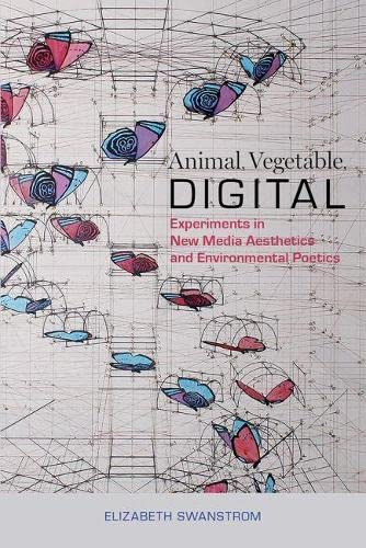 Animal, Vegetable, Digital: Experiments in New Media Aesthetics and Environmental Poetics: ...