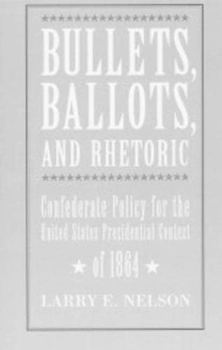 Bullets, Ballots, and Rhetoric: Confederate States Policy for the United States Presidential ...