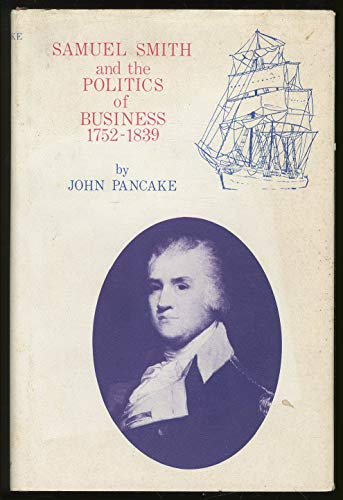 Samuel Smith and the Politics of Business:1752-1839: 1752-1839: Pancake, John S.