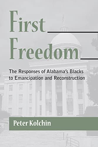 First Freedom: The Responses of Alabama's Blacks to Emancipation and Reconstruction (Library ...