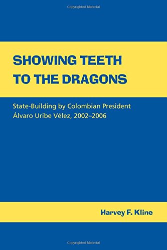 Showing Teeth to the Dragons: State-building by Colombian President Alvaro Uribe Velez 2002-2006: ...