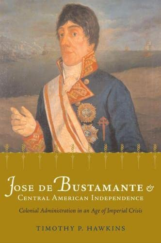 9780817357108: José de Bustamante and Central American Independence: Colonial Administration in an Age of Imperial Crisis (Atlantic Crossings)