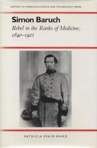 Simon Baruch: Rebel in the Ranks of Medicine, 1840-1921 (History of American Science and Technology...