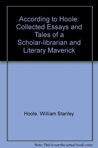 ACCORDING TO HOOLE; THE COLLECTED ESSAYS AND TALES OF A SCHOLAR-LIBRARIAN AND LITERARY MAVERICK.