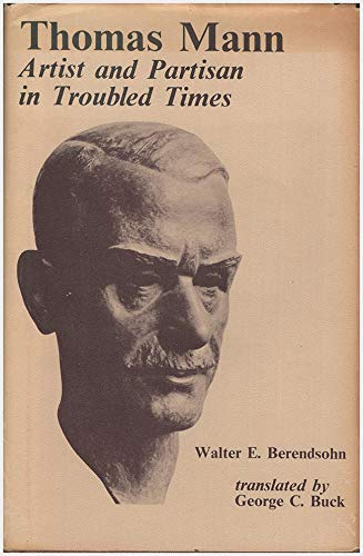 Thomas Mann: Artisan and Partisan in Troubled Times: Berendsohn, Walter A.
