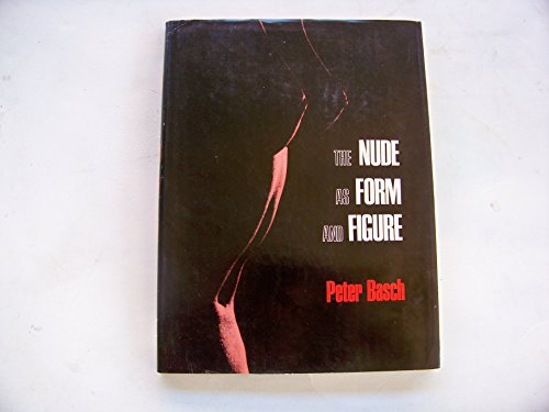 The Nude as Form and Figure [Import] [Hardcover] by Basch, Peter: Peter Basch