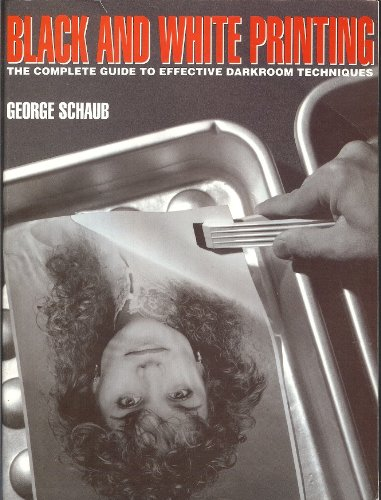Black and White Printing: The Complete Guide to Effective Darkroom Techniques: Schaub, George