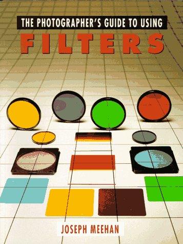 Photographer's Guide to Using Filters: Joseph Meehan; Watson-Guptill