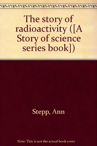 The story of radioactivity ([A Story of science series book]): Stepp, Ann