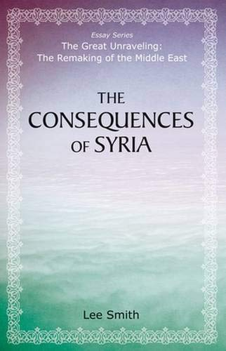 The Consequences of Syria (The Great Unraveling: The Remaking of th): Lee Smith