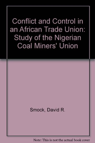 Conflict and Control in an African Trade Union: A Study of the Nigerian Coal Miners' Union: ...