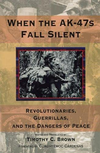 When the AK-47s Fall Silent: Revolutionaries, Guerrillas, and the Danger of Peace: Timothy C. Brown