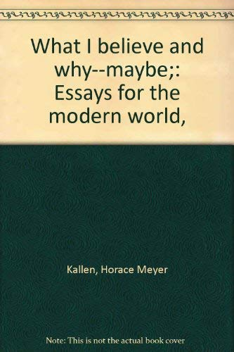 What I believe and why--maybe;: Essays for the modern world,: Kallen, Horace Meyer