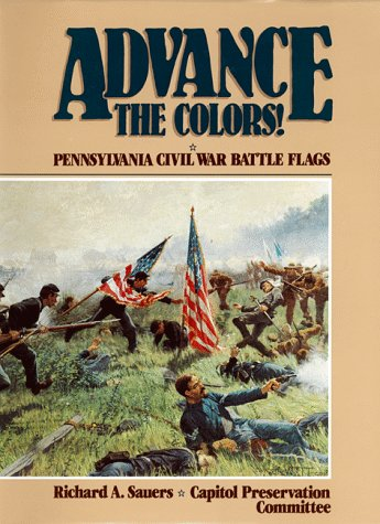 ADVANCE THE COLORS: PENNSYLVANIA CIVIL WAR BATTLE FLAGS (2 VOL. SET): Sauers, Richard & Capitol ...