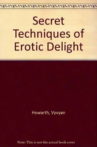 Secret Techniques of Erotic Delight: A Guide: Howarth, Vyvyan