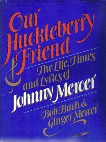 Our Huckleberry Friend: The Life, Times and Lyrics of Johnny Mercer: Bach, Bob & Mercer, Ginger (...