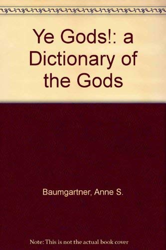 YE GODS! A Dictionary of the Gods: Baumgartner, Anne S.