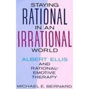 Staying Rational in an Irrational World: Albert Ellis and Rational Emotive Therapy: Bernard, ...
