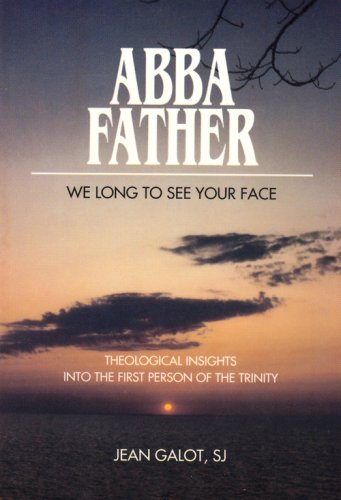 Abba, Father: We Long to See Your Face : Theological Insights into the First Person of the Trinity (0818906456) by Galot, Jean