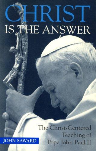 Christ Is the Answer: The Christ-Centered Teaching of Pope John Paul II: John Saward