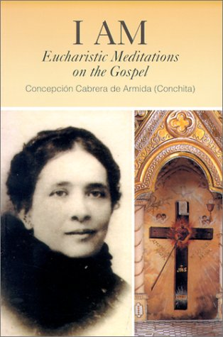I Am: Eucharistic Meditations on the Gospel (Venerable Concepcion Cabrera De Armida): Concepcià n ...