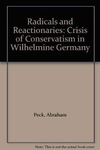 Radicals and Reactionaries: The Crisis of Conservatism in Wilhelmine Germany [SIGNED]: Peck, ...