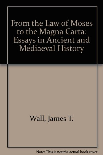 From the Law of Moses to the Magna Carta: Essays in Ancient and Medieval History: Wall, James T.