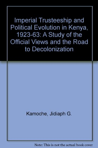 Imperial Trusteeship and Political Evolution in Kenya, 1923-1963 : A Study of the Official Views ...