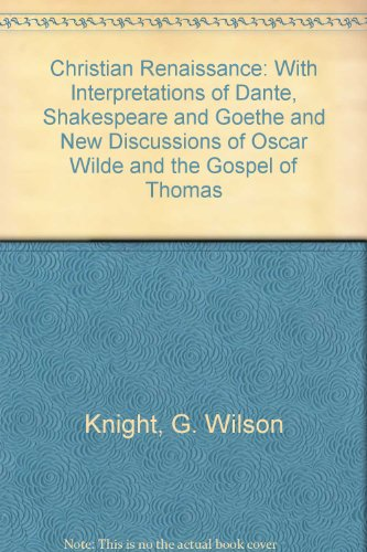 Christian Renaissance: With Interpretations of Dante, Shakespeare and Goethe and New Discussions of Oscar Wilde and the Gospel of Thomas (081911913X) by George Wilson Knight