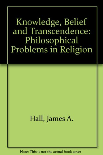 Knowledge, Belief, and Transcendence: Philosophical Problems in Religion: Hall, James