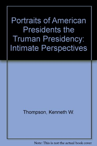 Portraits of American Presidents the Truman Presidency: Kenneth W. Thompson