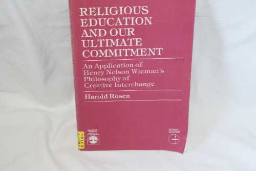 Religious Education and Our Ultimate Commitment: An Application of Henry Nelson Wieman's Philosophy of Creative Interchange (0819143421) by Harold Rosen